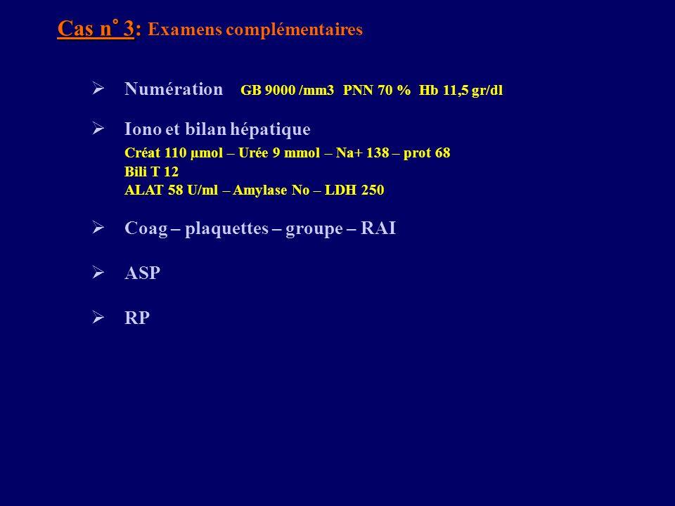 Cas n° 3: Cas n° 3: Examens complémentaires Numération GB 9000 /mm3 PNN 70 % Hb 11,5 gr/dl Iono et bilan hépatique Créat 110 µmol – Urée 9 mmol – Na+