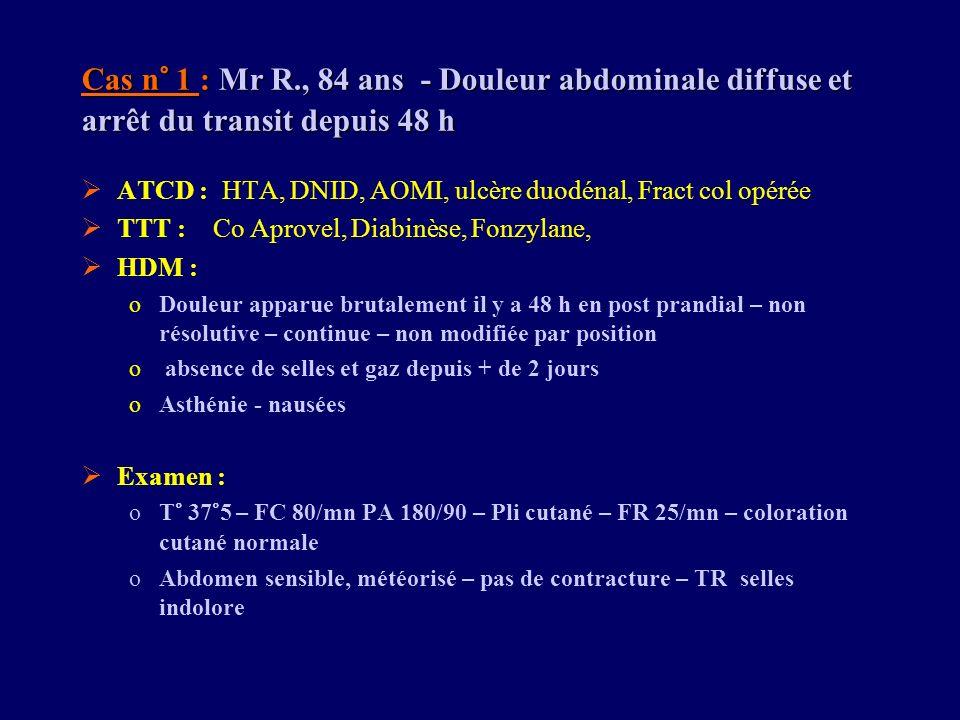 Cas n° 1 : Mr R., 84 ans - Douleur abdominale diffuse et arrêt du transit depuis 48 h ATCD : HTA, DNID, AOMI, ulcère duodénal, Fract col opérée TTT :