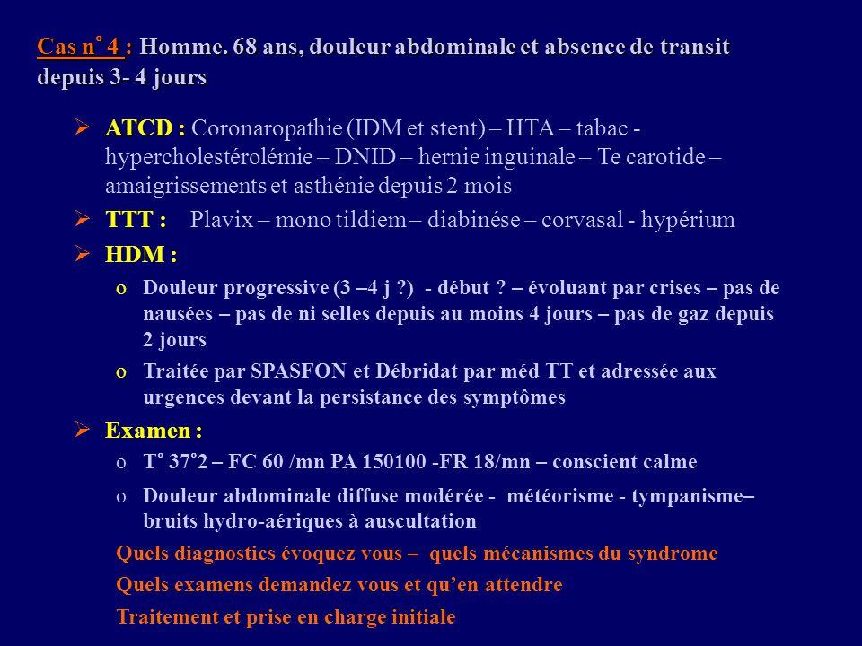 Cas n° 4 : Homme. 68 ans, douleur abdominale et absence de transit depuis 3- 4 jours ATCD : Coronaropathie (IDM et stent) – HTA – tabac - hypercholest