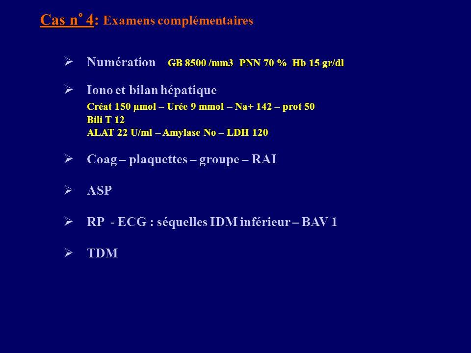 Cas n° 4: Cas n° 4: Examens complémentaires Numération GB 8500 /mm3 PNN 70 % Hb 15 gr/dl Iono et bilan hépatique Créat 150 µmol – Urée 9 mmol – Na+ 14