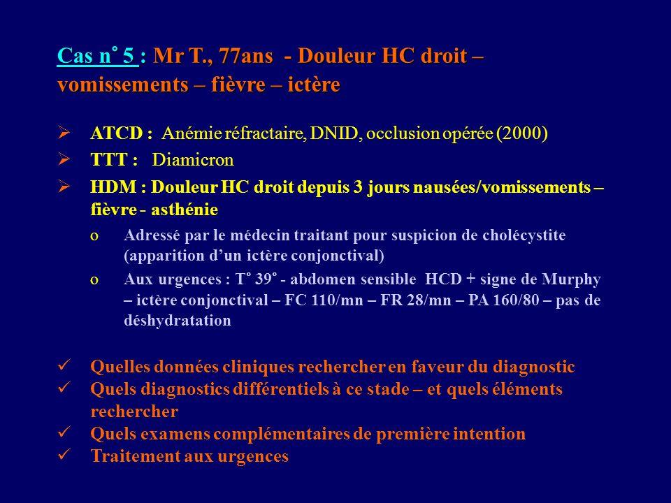 Cas n° 5 : Mr T., 77ans - Douleur HC droit – vomissements – fièvre – ictère ATCD : Anémie réfractaire, DNID, occlusion opérée (2000) TTT : Diamicron H