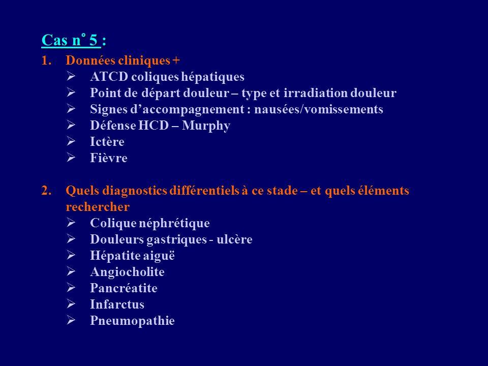 Cas n° 5 : 1.Données cliniques + ATCD coliques hépatiques Point de départ douleur – type et irradiation douleur Signes daccompagnement : nausées/vomis
