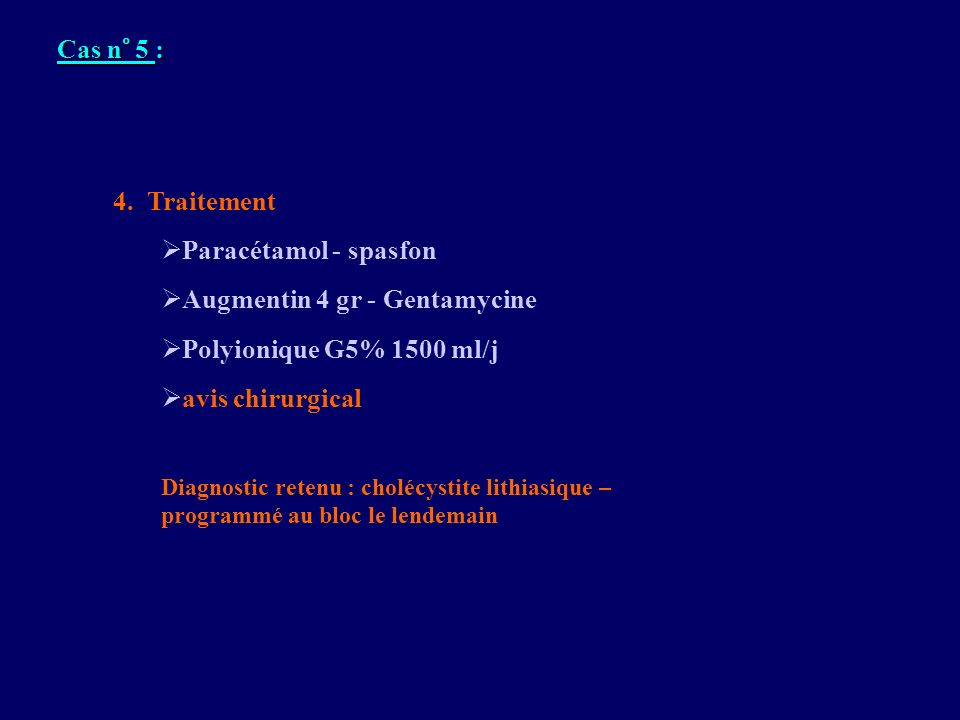 4. Traitement Paracétamol - spasfon Augmentin 4 gr - Gentamycine Polyionique G5% 1500 ml/j avis chirurgical Diagnostic retenu : cholécystite lithiasiq
