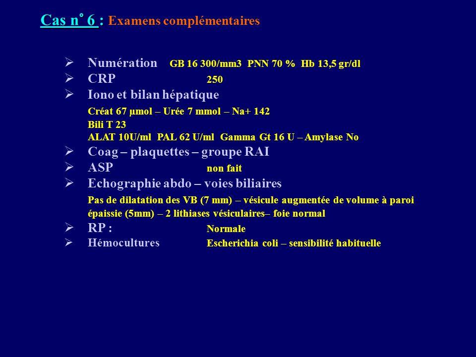 Cas n° 6 : Cas n° 6 : Examens complémentaires Numération GB 16 300/mm3 PNN 70 % Hb 13,5 gr/dl CRP 250 Iono et bilan hépatique Créat 67 µmol – Urée 7 m