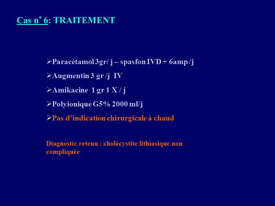 Paracétamol 3gr/ j – spasfon IVD + 6amp /j Augmentin 3 gr /j IV Amikacine 1 gr 1 X / j Polyionique G5% 2000 ml/j Pas dindication chirurgicale à chaud
