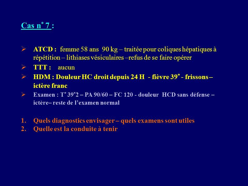 Cas n° 7 : ATCD : femme 58 ans 90 kg – traitée pour coliques hépatiques à répétition – lithiases vésiculaires –refus de se faire opérer TTT : aucun HD