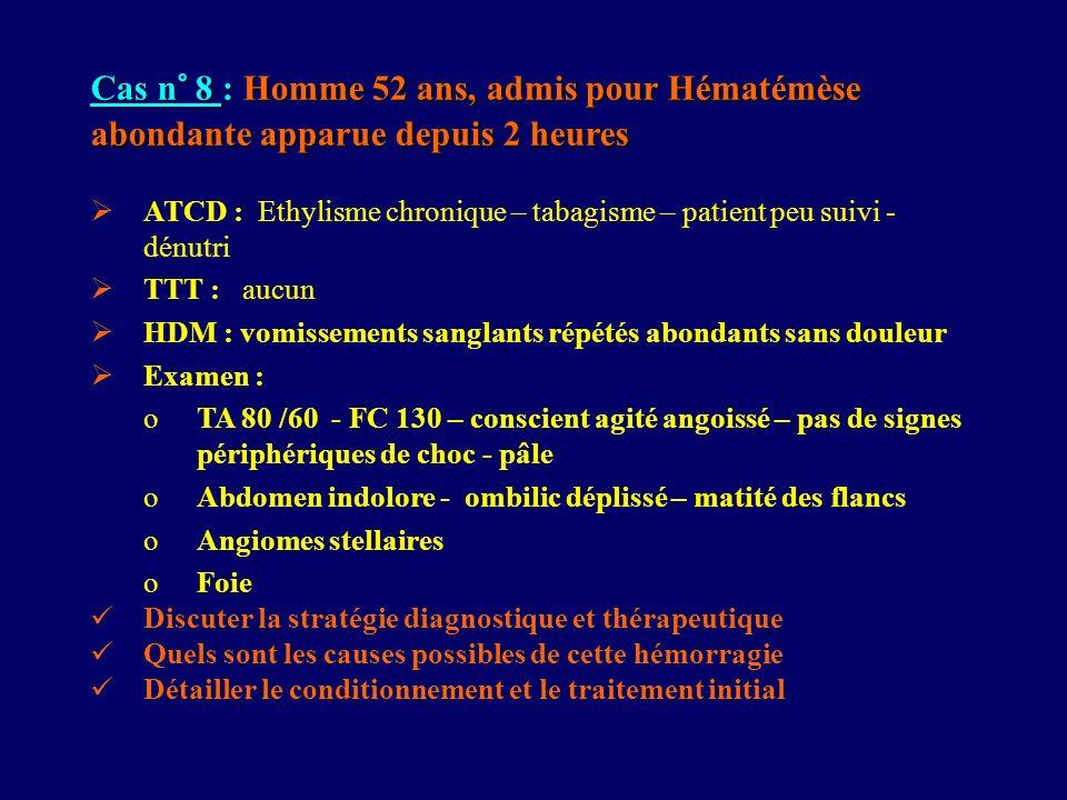 Cas n° 8 : Homme 52 ans, admis pour Hématémèse abondante apparue depuis 2 heures ATCD : Ethylisme chronique – tabagisme – patient peu suivi - dénutri