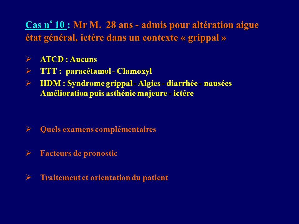 Cas n° 10 : Mr M. 28 ans - admis pour altération aigue état général, ictére dans un contexte « grippal » ATCD : Aucuns TTT : paracétamol - Clamoxyl HD