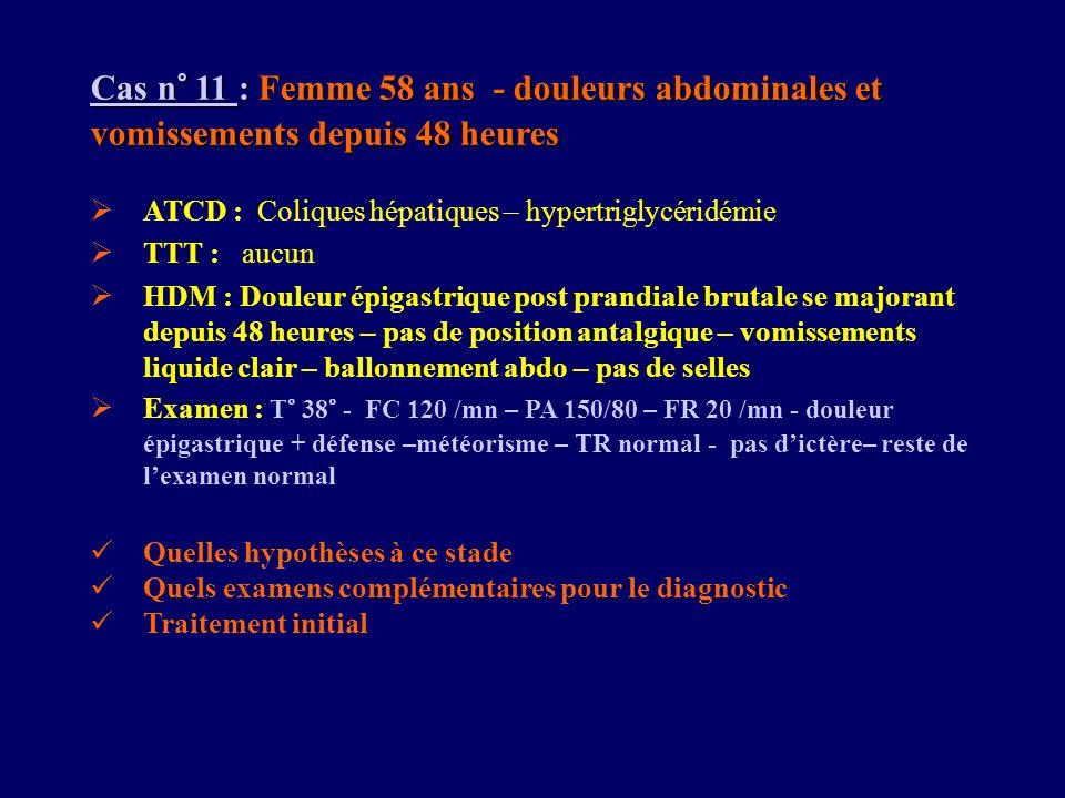 Cas n° 11 : Femme 58 ans - douleurs abdominales et vomissements depuis 48 heures ATCD : Coliques hépatiques – hypertriglycéridémie TTT : aucun HDM : D