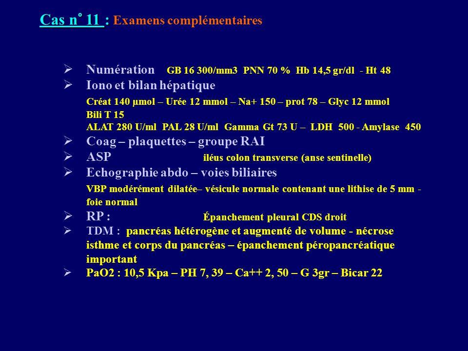 Cas n° 11 : Cas n° 11 : Examens complémentaires Numération GB 16 300/mm3 PNN 70 % Hb 14,5 gr/dl - Ht 48 Iono et bilan hépatique Créat 140 µmol – Urée