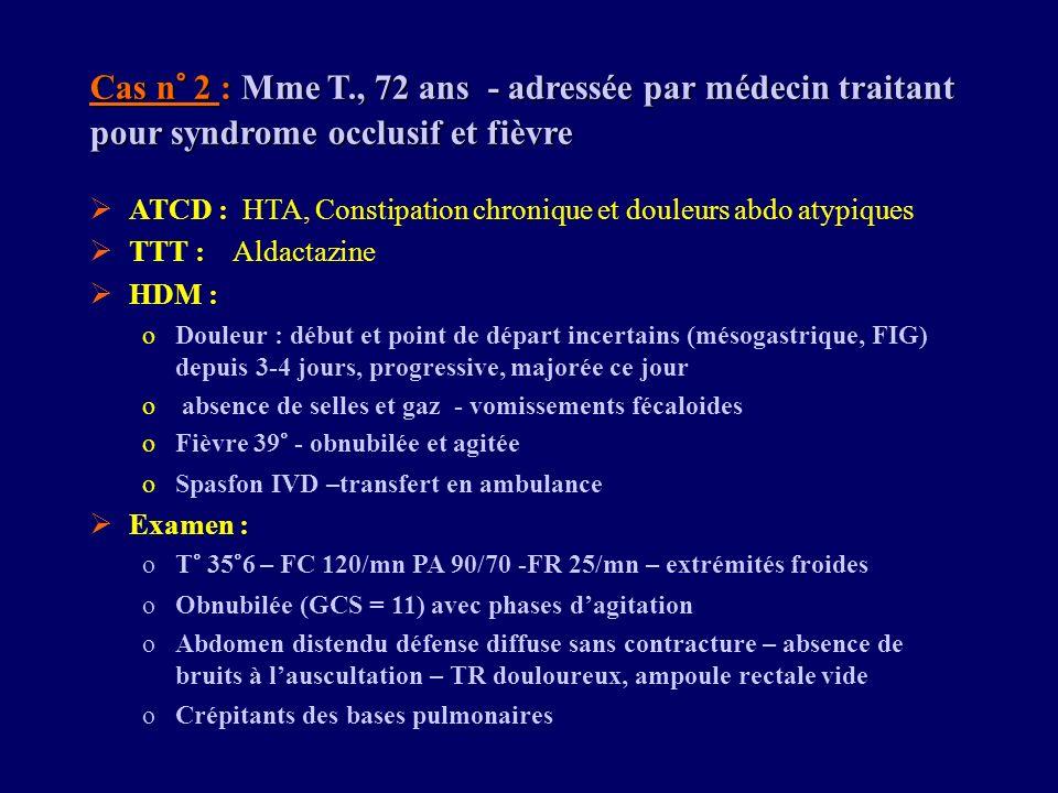 Cas n° 2 : Mme T., 72 ans - adressée par médecin traitant pour syndrome occlusif et fièvre ATCD : HTA, Constipation chronique et douleurs abdo atypiqu