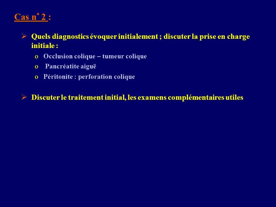 Cas n° 2 : Quels diagnostics évoquer initialement ; discuter la prise en charge initiale : oOcclusion colique – tumeur colique o Pancréatite aiguë oPé