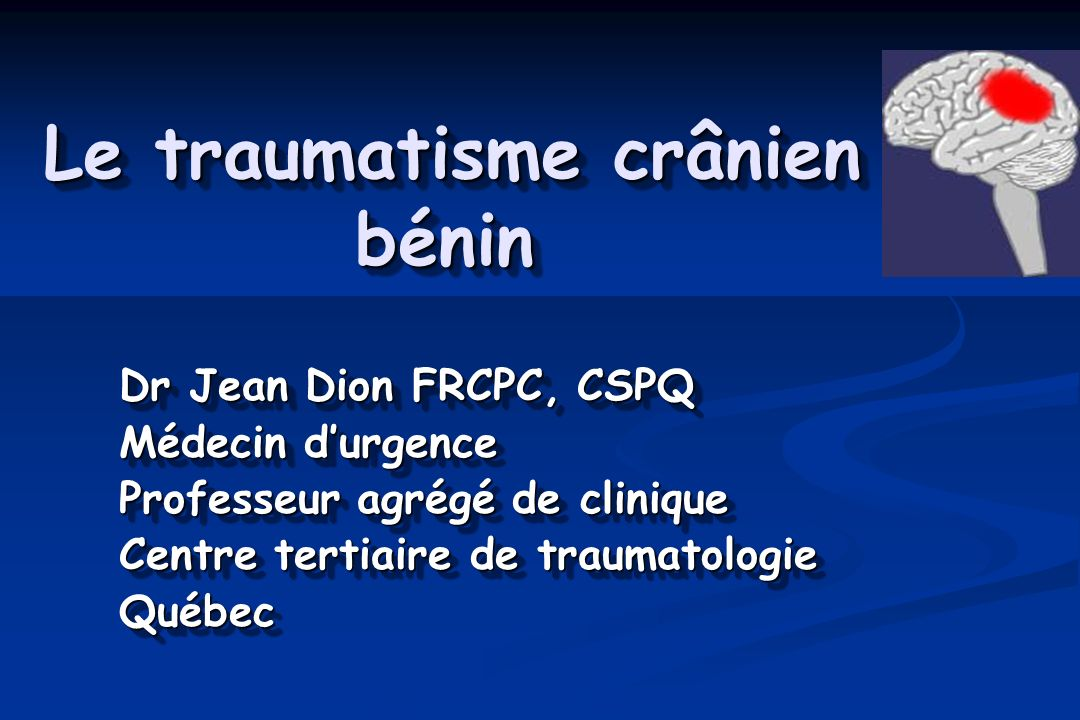 Le traumatisme crânien bénin Dr Jean Dion FRCPC, CSPQ Médecin durgence Professeur agrégé de clinique Centre tertiaire de traumatologie Québec Dr Jean Dion FRCPC, CSPQ Médecin durgence Professeur agrégé de clinique Centre tertiaire de traumatologie Québec