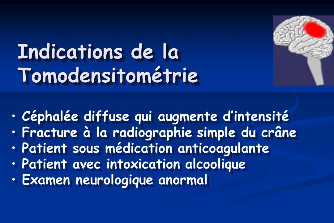 Indications de la Tomodensitométrie Céphalée diffuse qui augmente dintensité Fracture à la radiographie simple du crâne Patient sous médication antico