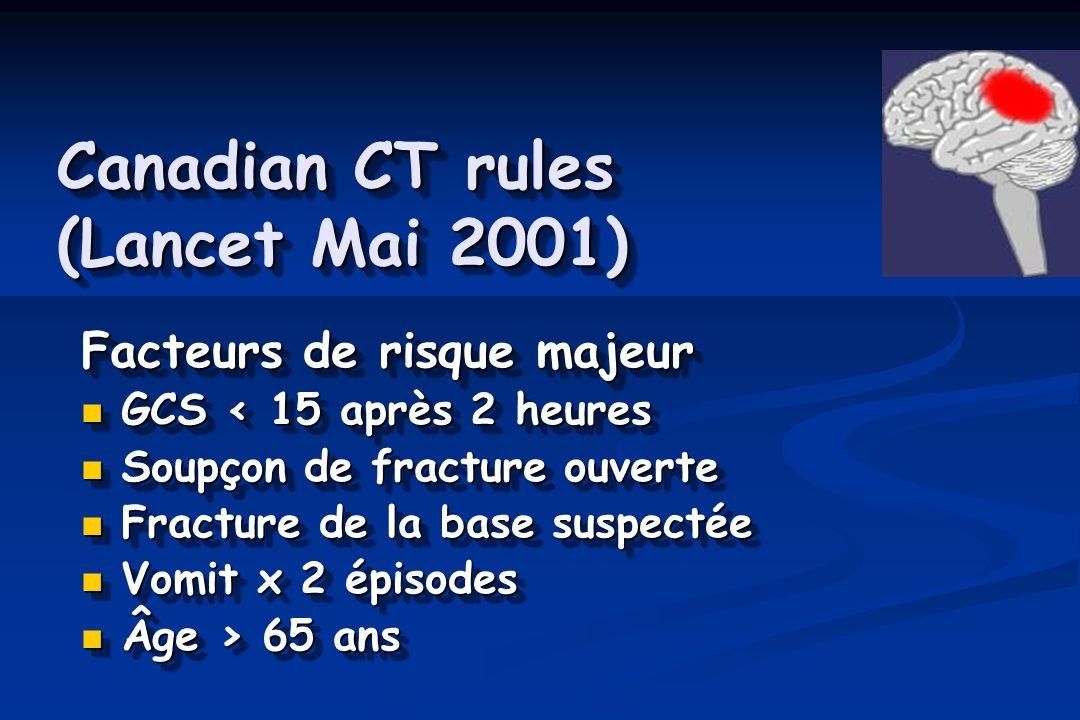 Canadian CT rules (Lancet Mai 2001) Facteurs de risque majeur GCS < 15 après 2 heures GCS < 15 après 2 heures Soupçon de fracture ouverte Soupçon de f