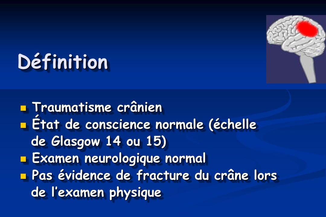 DéfinitionDéfinition Traumatisme crânien Traumatisme crânien État de conscience normale (échelle État de conscience normale (échelle de Glasgow 14 ou 15) de Glasgow 14 ou 15) Examen neurologique normal Examen neurologique normal Pas évidence de fracture du crâne lors Pas évidence de fracture du crâne lors de lexamen physique de lexamen physique Traumatisme crânien Traumatisme crânien État de conscience normale (échelle État de conscience normale (échelle de Glasgow 14 ou 15) de Glasgow 14 ou 15) Examen neurologique normal Examen neurologique normal Pas évidence de fracture du crâne lors Pas évidence de fracture du crâne lors de lexamen physique de lexamen physique