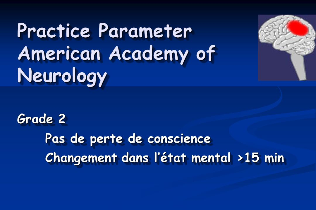 Practice Parameter American Academy of Neurology Grade 2 Pas de perte de conscience Changement dans létat mental >15 min Grade 2 Pas de perte de consc