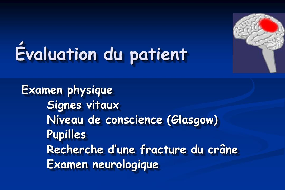 Évaluation du patient Examen physique Signes vitaux Niveau de conscience (Glasgow) Pupilles Recherche dune fracture du crâne Examen neurologique Exame