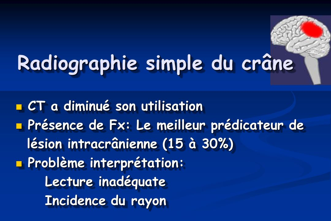 Radiographie simple du crâne CT a diminué son utilisation CT a diminué son utilisation Présence de Fx: Le meilleur prédicateur de Présence de Fx: Le meilleur prédicateur de lésion intracrânienne (15 à 30%) lésion intracrânienne (15 à 30%) Problème interprétation: Problème interprétation: Lecture inadéquate Incidence du rayon CT a diminué son utilisation CT a diminué son utilisation Présence de Fx: Le meilleur prédicateur de Présence de Fx: Le meilleur prédicateur de lésion intracrânienne (15 à 30%) lésion intracrânienne (15 à 30%) Problème interprétation: Problème interprétation: Lecture inadéquate Incidence du rayon