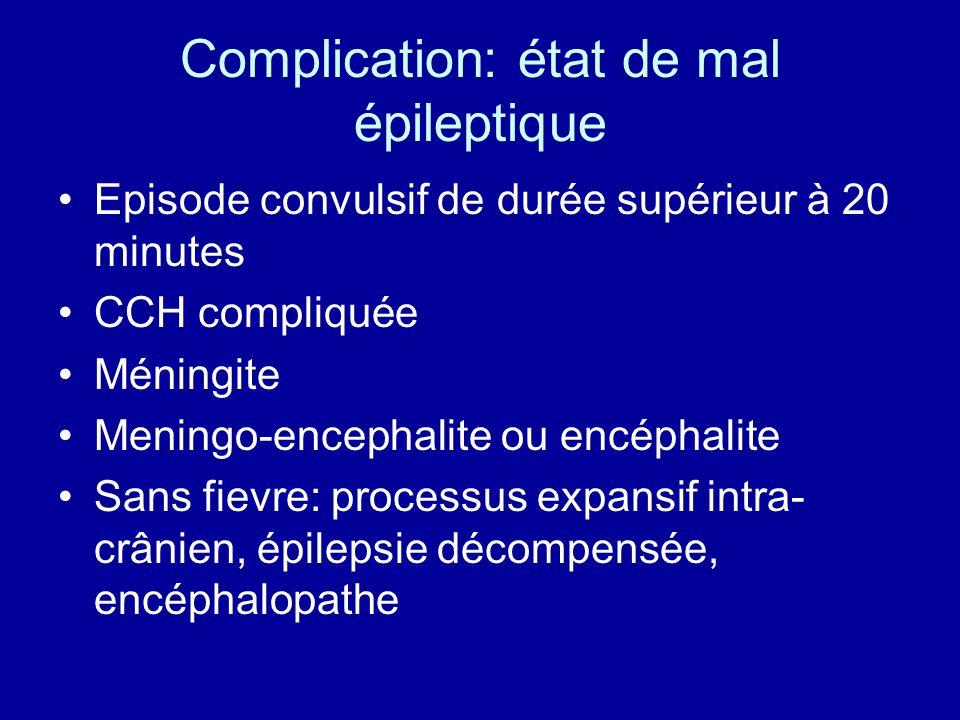 Complication: état de mal épileptique Episode convulsif de durée supérieur à 20 minutes CCH compliquée Méningite Meningo-encephalite ou encéphalite Sa