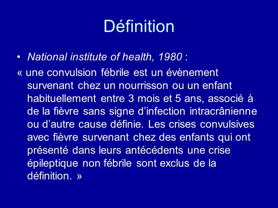 Définition National institute of health, 1980 : « une convulsion fébrile est un évènement survenant chez un nourrisson ou un enfant habituellement ent
