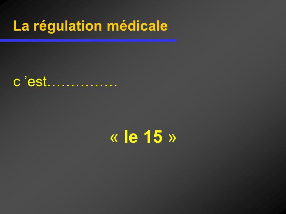 La régulation médicale c est…………… « le 15 »