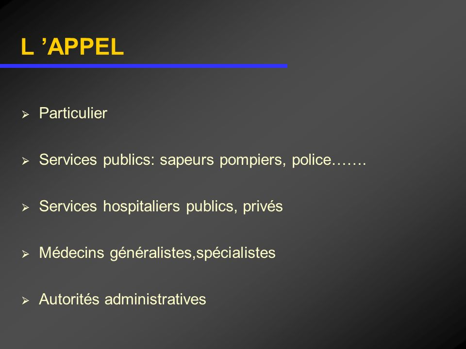 L APPEL Particulier Services publics: sapeurs pompiers, police……. Services hospitaliers publics, privés Médecins généralistes,spécialistes Autorités a