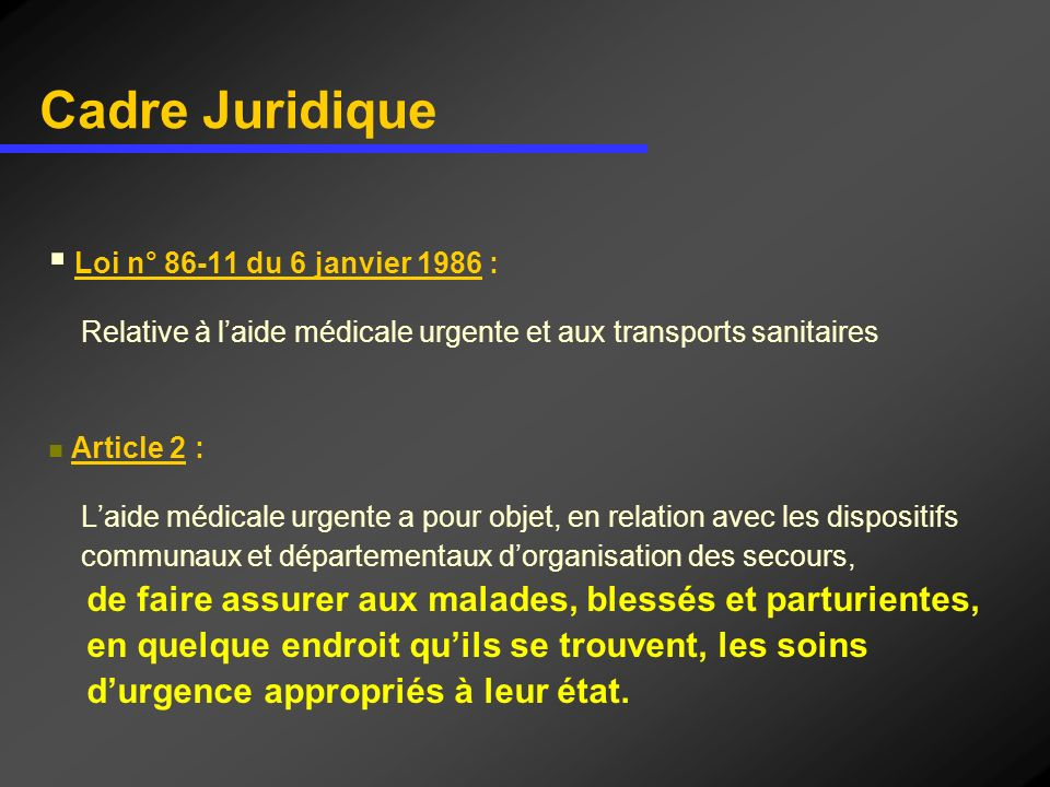 Cadre Juridique Loi n° 86-11 du 6 janvier 1986 : Relative à laide médicale urgente et aux transports sanitaires Article 2 : Laide médicale urgente a p