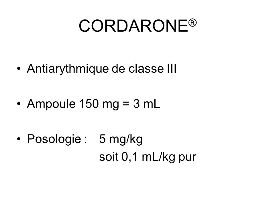 CORDARONE ® Antiarythmique de classe III Ampoule 150 mg = 3 mL Posologie : 5 mg/kg soit 0,1 mL/kg pur