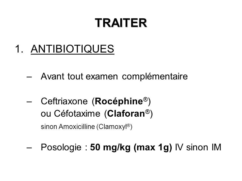 TRAITER 1.ANTIBIOTIQUES –Avant tout examen complémentaire –Ceftriaxone (Rocéphine ® ) ou Céfotaxime (Claforan ® ) sinon Amoxicilline (Clamoxyl ® ) –Po