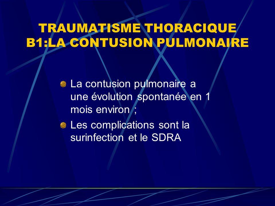 TRAUMATISME THORACIQUE B1:LA CONTUSION PULMONAIRE La contusion pulmonaire a une évolution spontanée en 1 mois environ ; Les complications sont la surinfection et le SDRA