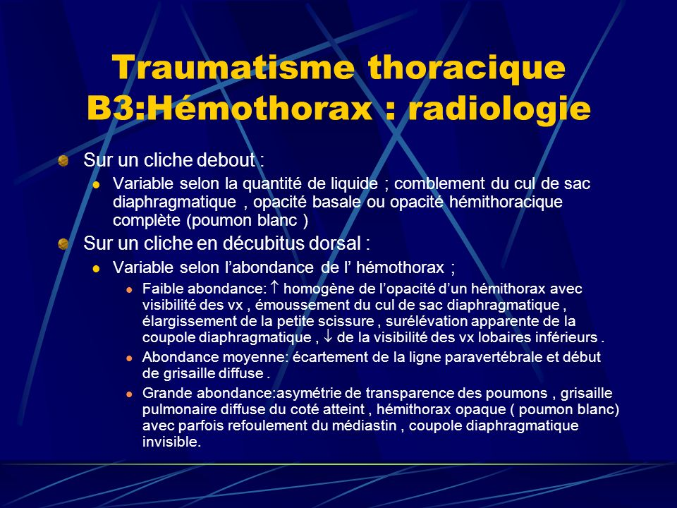 Traumatisme thoracique B3:Hémothorax : radiologie Sur un cliche debout : Variable selon la quantité de liquide ; comblement du cul de sac diaphragmatique, opacité basale ou opacité hémithoracique complète (poumon blanc ) Sur un cliche en décubitus dorsal : Variable selon labondance de l hémothorax ; Faible abondance: homogène de lopacité dun hémithorax avec visibilité des vx, émoussement du cul de sac diaphragmatique, élargissement de la petite scissure, surélévation apparente de la coupole diaphragmatique, de la visibilité des vx lobaires inférieurs.