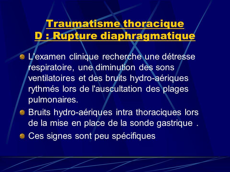 Traumatisme thoracique D : Rupture diaphragmatique L examen clinique recherche une détresse respiratoire, une diminution des sons ventilatoires et des bruits hydro-aériques rythmés lors de l auscultation des plages pulmonaires.