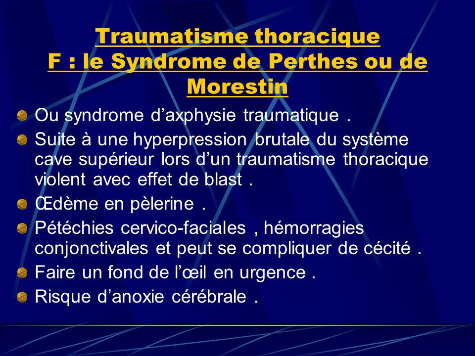 Traumatisme thoracique F : le Syndrome de Perthes ou de Morestin Ou syndrome daxphysie traumatique. Suite à une hyperpression brutale du système cave