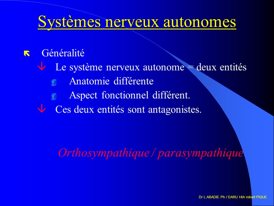 Dr L.ABADIE Ph / DARU HIA robert PIQUE Systèmes nerveux autonomes ë Généralité âLe système nerveux autonome = deux entités 4 Anatomie différente 4 Aspect fonctionnel différent.
