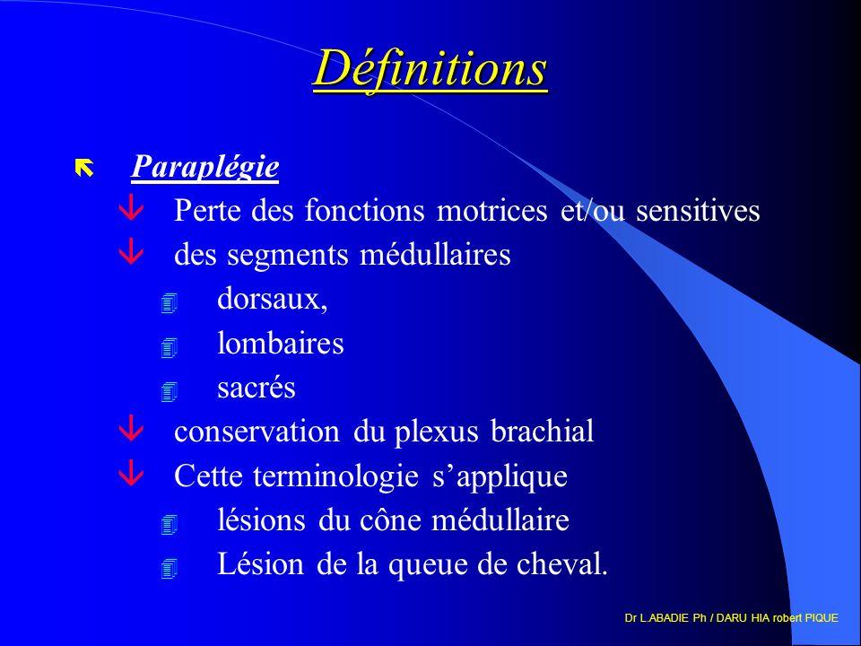 Dr L.ABADIE Ph / DARU HIA robert PIQUE Définitions ë Paraplégie âPerte des fonctions motrices et/ou sensitives âdes segments médullaires 4 dorsaux, 4 lombaires 4 sacrés âconservation du plexus brachial âCette terminologie sapplique 4 lésions du cône médullaire 4 Lésion de la queue de cheval.