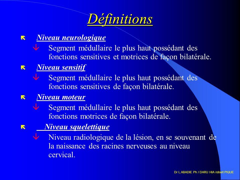 Dr L.ABADIE Ph / DARU HIA robert PIQUE Définitions ë Niveau neurologique âSegment médullaire le plus haut possédant des fonctions sensitives et motrices de façon bilatérale.