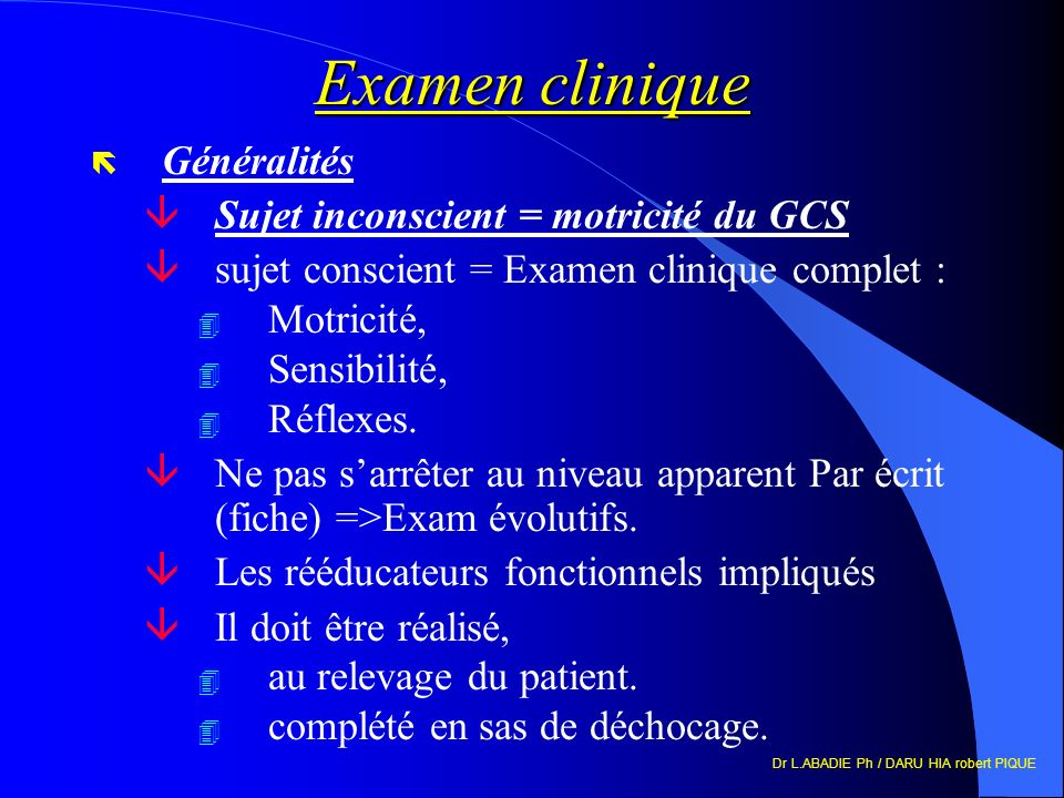Dr L.ABADIE Ph / DARU HIA robert PIQUE Examen clinique ë Généralités âSujet inconscient = motricité du GCS âsujet conscient = Examen clinique complet : 4 Motricité, 4 Sensibilité, 4 Réflexes.