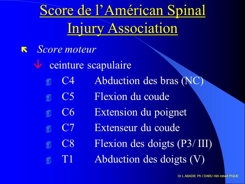 Dr L.ABADIE Ph / DARU HIA robert PIQUE Score de lAmérican Spinal Injury Association ë Score moteur âceinture scapulaire 4 C4Abduction des bras (NC) 4 C5Flexion du coude 4 C6Extension du poignet 4 C7Extenseur du coude 4 C8Flexion des doigts (P3/ III) 4 T1Abduction des doigts (V)