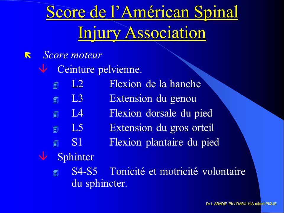 Dr L.ABADIE Ph / DARU HIA robert PIQUE Score de lAmérican Spinal Injury Association ë Score moteur âCeinture pelvienne. 4 L2 Flexion de la hanche 4 L3