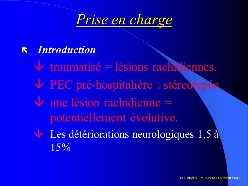 Dr L.ABADIE Ph / DARU HIA robert PIQUE Prise en charge ë Introduction âtraumatisé = lésions rachidiennes. âPEC pré-hospitalière : stéreotypée âune lés