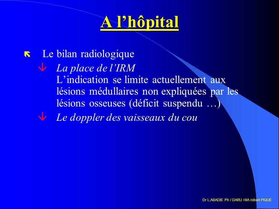 Dr L.ABADIE Ph / DARU HIA robert PIQUE A lhôpital ë Le bilan radiologique âLa place de lIRM Lindication se limite actuellement aux lésions médullaires non expliquées par les lésions osseuses (déficit suspendu …) âLe doppler des vaisseaux du cou