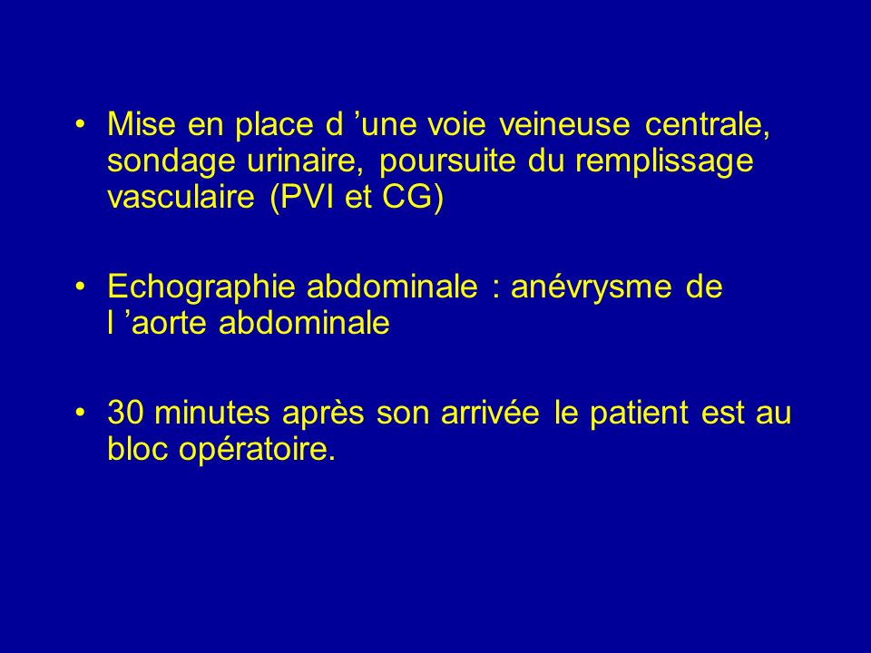 Mise en place d une voie veineuse centrale, sondage urinaire, poursuite du remplissage vasculaire (PVI et CG) Echographie abdominale : anévrysme de l aorte abdominale 30 minutes après son arrivée le patient est au bloc opératoire.