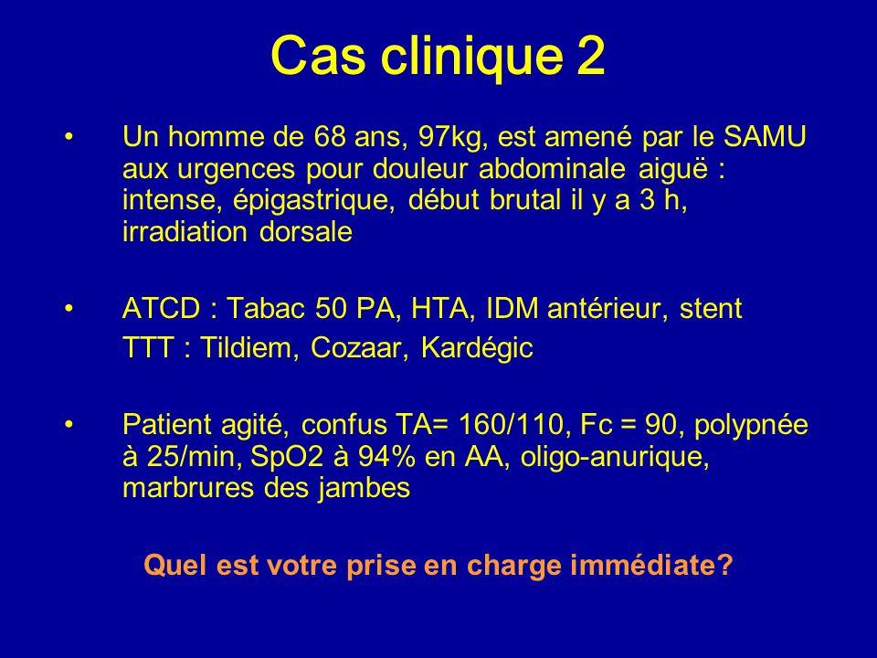 Cas clinique 2 Un homme de 68 ans, 97kg, est amené par le SAMU aux urgences pour douleur abdominale aiguë : intense, épigastrique, début brutal il y a 3 h, irradiation dorsale ATCD : Tabac 50 PA, HTA, IDM antérieur, stent TTT : Tildiem, Cozaar, Kardégic Patient agité, confus TA= 160/110, Fc = 90, polypnée à 25/min, SpO2 à 94% en AA, oligo-anurique, marbrures des jambes Quel est votre prise en charge immédiate?