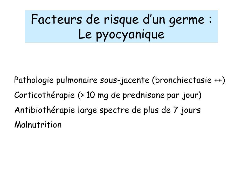 Facteurs de risque dun germe : Le pyocyanique Pathologie pulmonaire sous-jacente (bronchiectasie ++) Corticothérapie (> 10 mg de prednisone par jour)