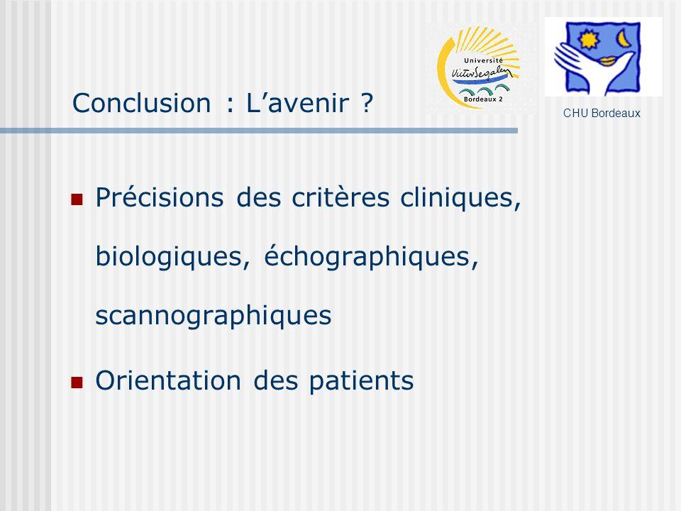 Conclusion : Lavenir ? Précisions des critères cliniques, biologiques, échographiques, scannographiques Orientation des patients CHU Bordeaux