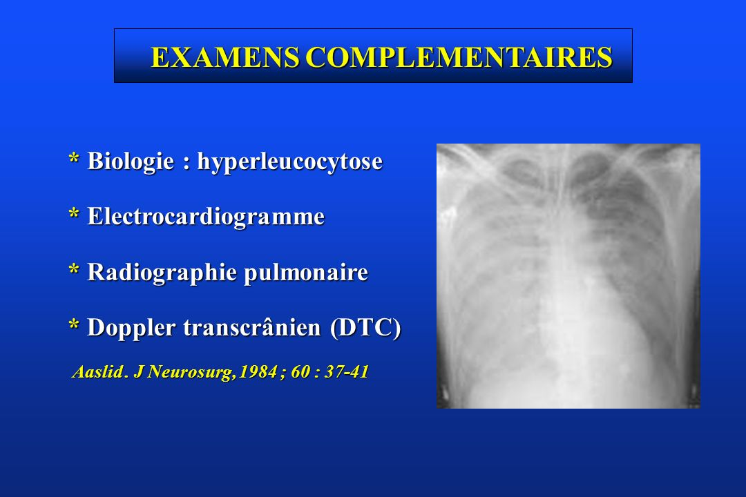 EXAMENS COMPLEMENTAIRES * Biologie : hyperleucocytose * Electrocardiogramme * Radiographie pulmonaire * Doppler transcrânien (DTC) Aaslid. J Neurosurg