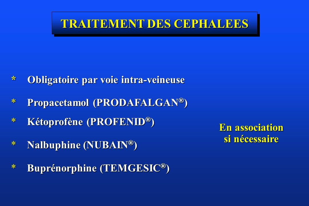 TRAITEMENT DES CEPHALEES * Obligatoire par voie intra-veineuse * Propacetamol (PRODAFALGAN ® ) * Kétoprofène (PROFENID ® ) * Nalbuphine (NUBAIN ® ) *