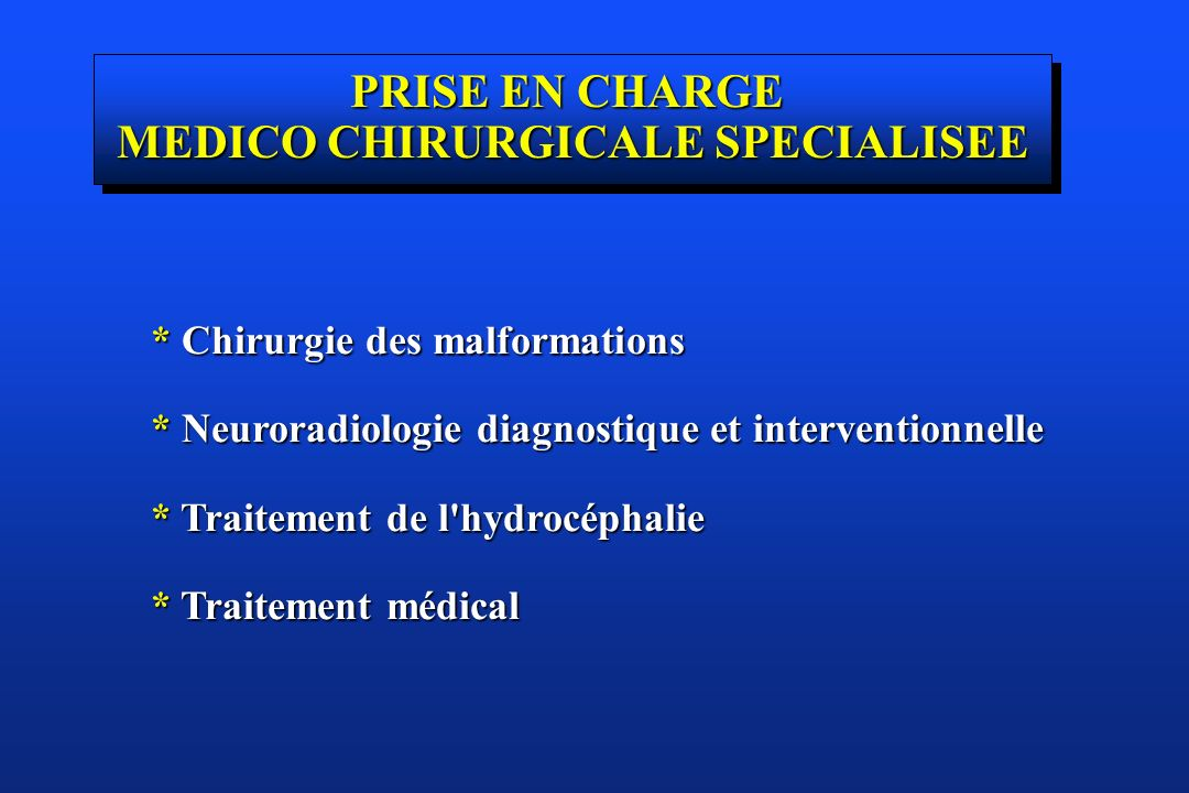 * Chirurgie des malformations * Neuroradiologie diagnostique et interventionnelle * Traitement de l'hydrocéphalie * Traitement médical PRISE EN CHARGE