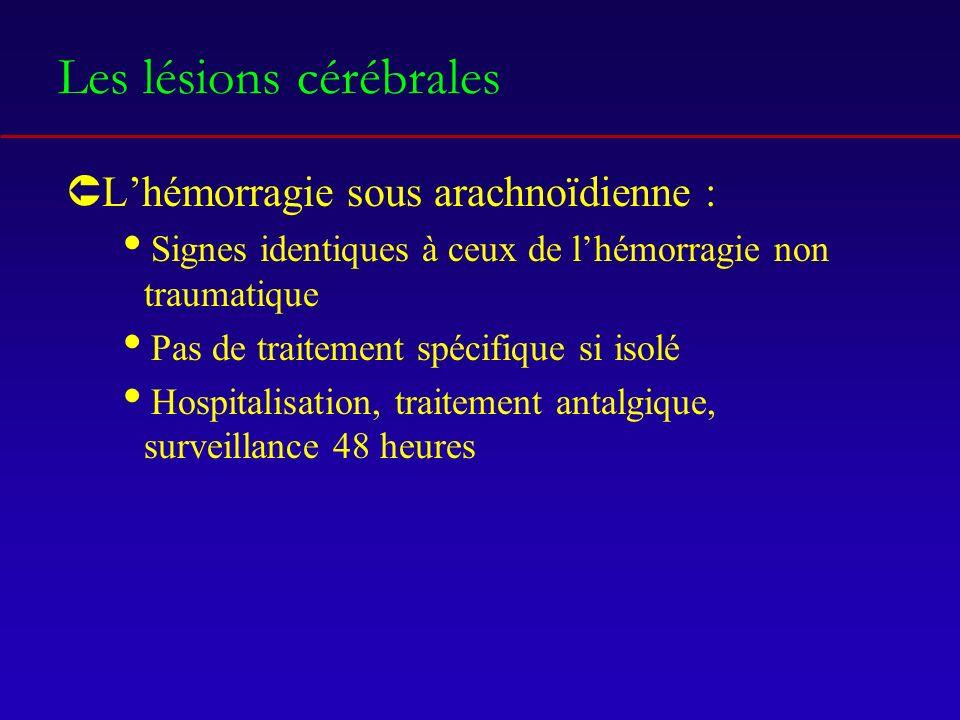 Les lésions cérébrales ÛLhémorragie sous arachnoïdienne : Signes identiques à ceux de lhémorragie non traumatique Pas de traitement spécifique si isolé Hospitalisation, traitement antalgique, surveillance 48 heures